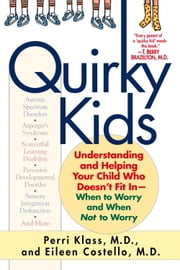 Quirky Kids - Understanding and Helping Your Child Who Doesn't Fit In- When to Worry and When Not to Worry ebook by Perri Klass,Eileen Costello