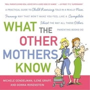 What the Other Mothers Know - A Practical Guide to Child Rearing Told in a Really Nice, Funny Way That Won't Make You Feel Like a Complete Idiot the Way All Those Other Parenting Books Do ebook by Michele Gendelman,Ilene Graff,Donna Rosenstein