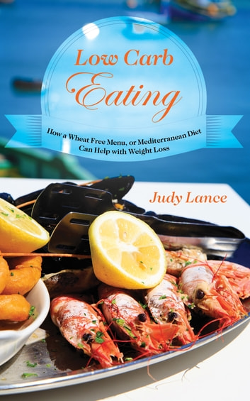 Low Carb Eating:: How a Wheat Free Menu, or Mediterranean Diet Can Help with Weight Loss ebook by Judy Lance