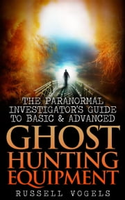 The Paranormal Investigator's Guide to Basic and Advanced Ghost Hunting Equipment ebook by Russell Vogels