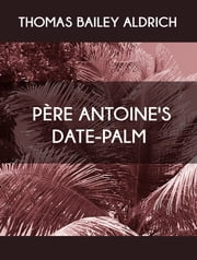 Père Antoine's Date-Palm ebook by Thomas Bailey Aldrich