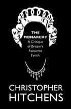 The Monarchy - A Critique of Britain's Favourite Fetish ebook by Christopher Hitchens