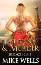 Lust, Money & Murder, Books 1, 2 & 3 ebook by Mike Wells