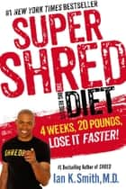 Super Shred: The Big Results Diet - 4 Weeks, 20 Pounds, Lose It Faster! ebook by Ian K. Smith, M.D.