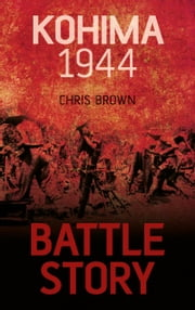 Battle Story: Kohima 1944 ebook by Dr. Chris Brown