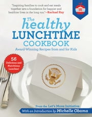 The Healthy Lunchtime Cookbook - Award-Winning Recipes from and for Kids ebook by Let's Move Initiative, Michelle Obama, Rachael Ray