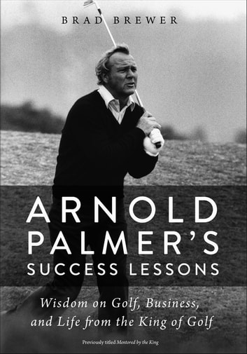 Arnold Palmer's Success Lessons - Wisdom on Golf, Business, and Life from the King of Golf eBook by Brad Brewer