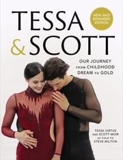 Tessa and Scott - Our Journey from Childhood Dream to Gold ebook by Tessa Virtue, Scott Moir, Steve Milton