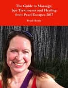 The Guide to Massage, Spa Treatments and Healing from Pearl Escapes 2017 ebook by Pearl Howie