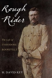 Rough Rider - The Life of Teddy Roosevelt ebook by David Key