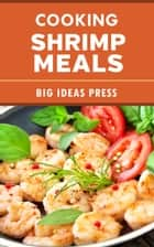 Cooking Shrimp Meals ebook by Big Ideas Press
