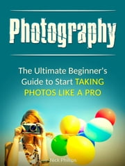 Photography: The Ultimate Beginner's Guide to Start Taking Photos Like a Pro ebook by Nick Phillips