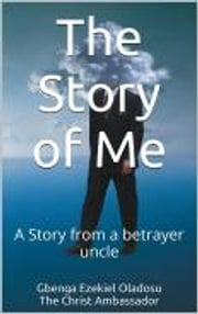 The Story of Me - A story from a betrayer uncle ebook by Ezekiel Gbenga Oladosu