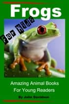 Frogs: For Kids - Amazing Animal Books for Young Readers ebook by John Davidson