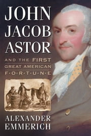 John Jacob Astor and the First Great American Fortune ebook by Alexander Emmerich