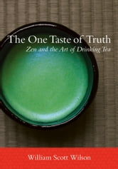 The One Taste of Truth - Zen and the Art of Drinking Tea ebook by William Scott Wilson