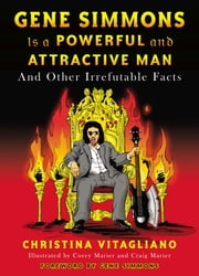 Gene Simmons Is a Powerful and Attractive Man - And Other Irrefutable Facts ebook by Christina Vitagliano,Gene Simmons,Corey Marier,Craig Marier