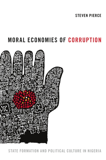 Moral Economies of Corruption - State Formation and Political Culture in Nigeria ebook by Steven Pierce