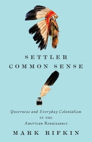 Settler Common Sense - Queerness and Everyday Colonialism in the American Renaissance ebook by Mark Rifkin