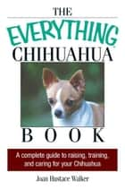 The Everything Chihuahua Book: A Complete Guide to Raising, Training, And Caring for Your Chihuahua ebook by Joan Hustace Walker