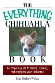 The Everything Chihuahua Book: A Complete Guide to Raising, Training, And Caring for Your Chihuahua - A Complete Guide to Raising, Training, And Caring for Your Chihuahua ebook by Joan Hustace Walker