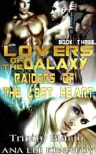 Lovers of the Galaxy: Book Three: Raiders of the Lost Heart ebook by Trinity Blacio, Ana Lee Kennedy