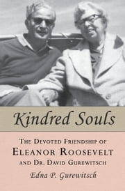 Kindred Souls - The Devoted Friendship of Eleanor Roosevelt and Dr. David Gurewitsch ebook by Edna P. Gurewitsch