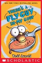 There's a Fly Guy in My Soup (Fly Guy #12) ebook by Tedd Arnold, Tedd Arnold