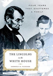 The Lincolns in the White House - Four Years That Shattered a Family ebook by Jerrold M. Packard