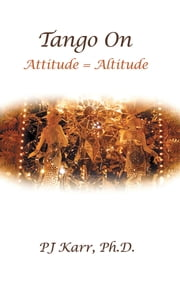 Tango On - Attitude = Altitude ebook by PJ Karr, Ph.D.