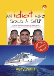 An Idiot who Sold a Ship - A key to skillful application of simple skills for business, personal and professional growth ebook by VIJAY WALIA