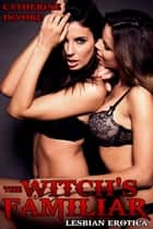 The Witch's Familiar - Lesbian Erotica ebook by Catherine DeVore