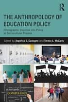 The Anthropology of Education Policy - Ethnographic Inquiries into Policy as Sociocultural Process ebook by Angelina E. Castagno, Teresa McCarty
