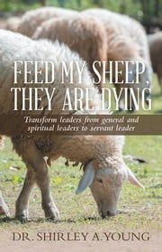 FEED MY SHEEP, THEY ARE DYING - Transform leaders from general and spiritual leaders to servant leader ebook by Dr. Shirley A. Young
