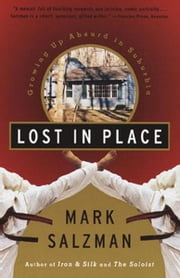 Lost In Place - Growing Up Absurd in Suburbia ebook by Mark Salzman
