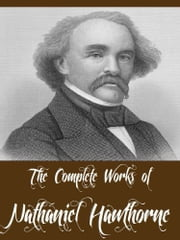The Complete Works of Nathaniel Hawthorne (69 Complete Works Including A Wonder Book, Twice Told Tales, The Scarlet Letter, The House of Seven Gables, Tanglewood Tales, Main Street And More) ebook by Nathaniel Hawthorne