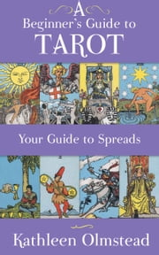A Beginner's Guide to Tarot: Your Guide to Spreads ebook by Kathleen Olmstead