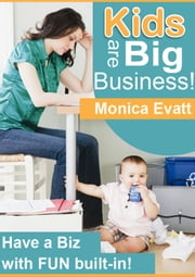 Kids Are Big Business - Have A Business With Fun Built-In Around Children ebook by Monica Evatt
