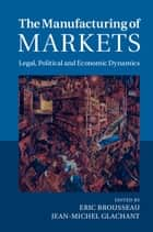 The Manufacturing of Markets - Legal, Political and Economic Dynamics ebook by Eric Brousseau, Jean-Michel Glachant