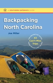 Backpacking North Carolina - The Definitive Guide to 43 Can't-Miss Trips from Mountains to Sea ebook by Joe Miller