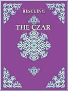 Rescuing the Czar ebook by James P. Smythe, Editor