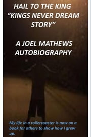 "Hail to the King ""Kings Never Dream Story"": A Joel Mathews Autobiography - My life in a rollercoaster is now on a book for others to show how I grew up. ebook by Joel Mathews"
