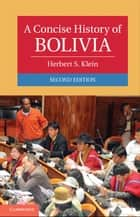 A Concise History of Bolivia ebook by Herbert S. Klein