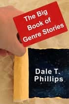 The Big Book of Genre Stories ebook by Dale T. Phillips