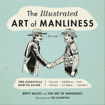 The Illustrated Art of Manliness - The Essential How-To Guide: Survival • Chivalry • Self-Defense • Style • Car Repair • And More! ebook by Brett McKay