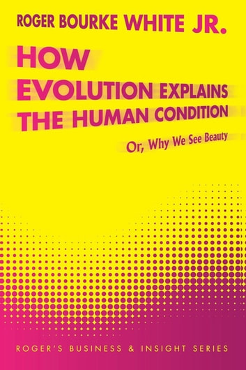 How Evolution Explains the Human Condition - Or, Why We See Beauty ebook by Roger Bourke White Jr