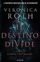 Carve the Mark - 2. Il destino divide - Il sequel di Carve the Mark eBook by Veronica Roth