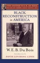 Black Reconstruction in America (The Oxford W. E. B. Du Bois) - An Essay Toward a History of the Part Which Black Folk Played in the Attempt to Reconstruct Democracy in America, 1860-1880 ebook by W. E. B. Du Bois, David Levering Lewis, Henry Louis Gates,...