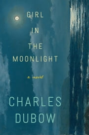 Girl in the Moonlight - A Novel ebook by Charles Dubow