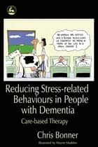 Reducing Stress-related Behaviours in People with Dementia - Care-based Therapy eBook by Chris Bonner